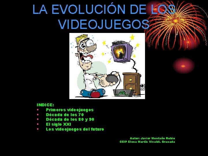 LA EVOLUCIN DE LOS VIDEOJUEGOS INDICE Primeros videojuegos