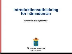 Introduktionsutbildning fr nmndemn Allmn frvaltningsdomstol 1 Presentationen innehller