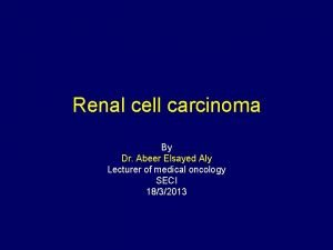 Renal cell carcinoma By Dr Abeer Elsayed Aly