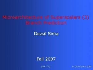 Microarchitecture of Superscalars 3 Branch Prediction Dezs Sima