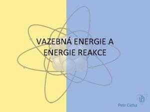 VAZEBN ENERGIE A ENERGIE REAKCE Pronikn do mikrosvta