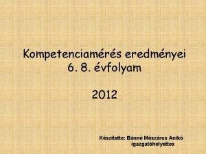 Kompetenciamrs eredmnyei 6 8 vfolyam 2012 Ksztette Bnn