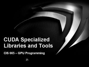 CUDA Specialized Libraries and Tools CIS 665 GPU
