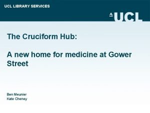 UCL LIBRARY SERVICES The Cruciform Hub A new