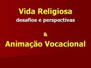 Vida Religiosa desafios e perspectivas Animao Vocacional Desafios