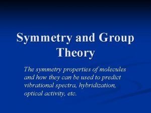 Symmetry and Group Theory The symmetry properties of
