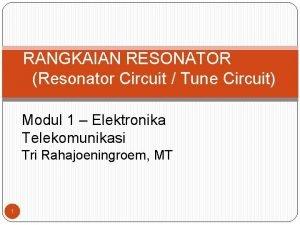 RANGKAIAN RESONATOR Resonator Circuit Tune Circuit Modul 1