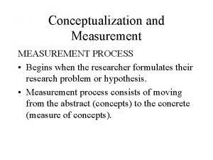 Conceptualization and Measurement MEASUREMENT PROCESS Begins when the