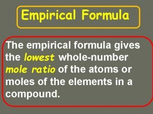 Empirical Formula The empirical formula gives the lowest