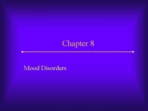 Chapter 8 Mood Disorders Mood Disorders Two key