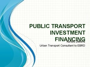 PUBLIC TRANSPORT INVESTMENT FINANCING Karolis Dekeris Urban Transport
