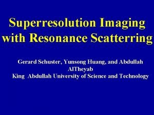 Superresolution Imaging with Resonance Scatterring Gerard Schuster Yunsong