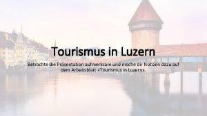 Tourismus in Luzern Betrachte die Prsentation aufmerksam und