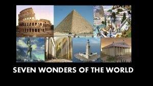 SEVEN WONDERS OF THE WORLD Seven wonders of