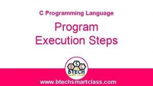 C Programming Language Program Execution Steps www btechsmartclass