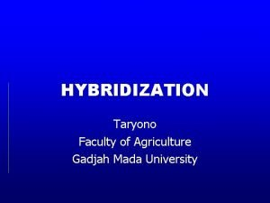 HYBRIDIZATION Taryono Faculty of Agriculture Gadjah Mada University