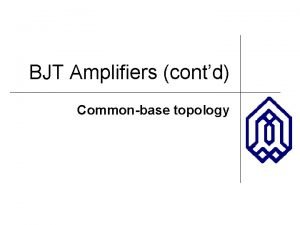 BJT Amplifiers contd Commonbase topology OUTLINE Commonbase topology