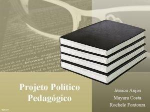 Projeto Poltico Pedaggico Jssica Anjos Mayara Costa Rochele