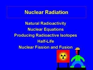 Nuclear Radiation Natural Radioactivity Nuclear Equations Producing Radioactive