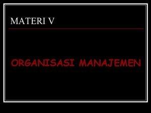 MATERI V ORGANISASI MANAJEMEN ORGANISASI DAN MANAJEMEN Organisasi