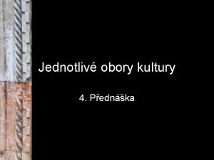 Jednotliv obory kultury 4 Pednka Obory kultury Muzea