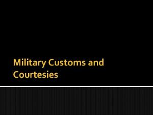 Military Customs and Courtesies Military customs and courtesies