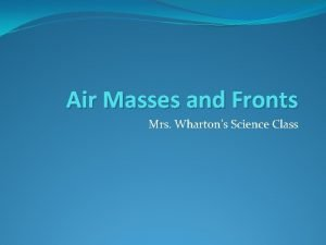 Air Masses and Fronts Mrs Whartons Science Class