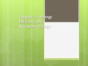 Chapter 16 Energy Efficiency and Renewable Energy Energy