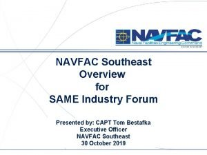 NAVFAC SOUTHEAST NAVFAC Southeast Overview for SAME Industry