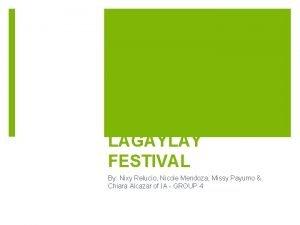 LAGAYLAY FESTIVAL By Nixy Relucio Nicole Mendoza Missy