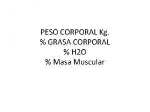 PESO CORPORAL Kg GRASA CORPORAL H 2 O