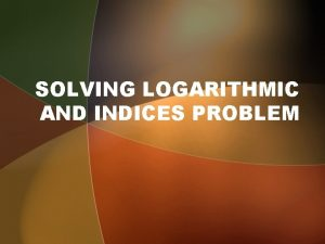 SOLVING LOGARITHMIC AND INDICES PROBLEM Solving equation in