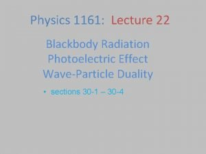 Physics 1161 Lecture 22 Blackbody Radiation Photoelectric Effect