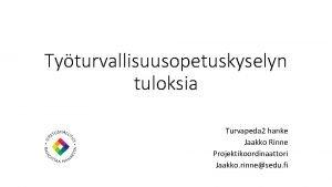 Tyturvallisuusopetuskyselyn tuloksia Turvapeda 2 hanke Jaakko Rinne Projektikoordinaattori