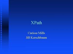 XPath Carissa Mills Jill Kerschbaum What is XPath