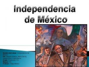 Independencia de Mxico Nombre del trabajo Independencia de