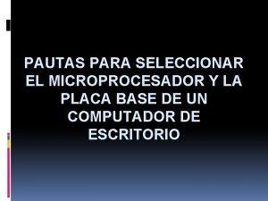 PAUTAS PARA SELECCIONAR EL MICROPROCESADOR Y LA PLACA