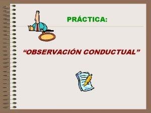 PRCTICA OBSERVACIN CONDUCTUAL PRCTICA OBSERVACIN CONDUCTUAL 1 Definicin