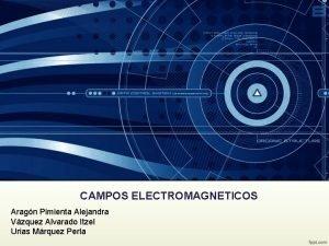 CAMPOS ELECTROMAGNETICOS Aragn Pimienta Alejandra Vzquez Alvarado Itzel