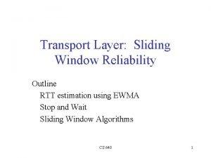 Transport Layer Sliding Window Reliability Outline RTT estimation