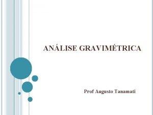 ANLISE GRAVIMTRICA Prof Augusto Tanamati ANLISE GRAVIMTRICA Analito
