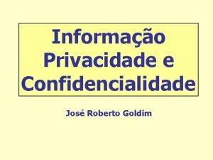 Informao Privacidade e Confidencialidade Jos Roberto Goldim tica