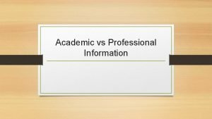 Academic vs Professional Information Academic Information What is