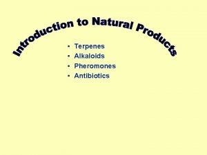 Terpenes Alkaloids Pheromones Antibiotics When we discuss the