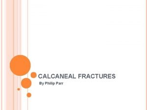 CALCANEAL FRACTURES By Philip Parr INTRODUCTION Calcaneal fractures