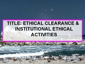 TITLE ETHICAL CLEARANCE INSTITUTIONAL ETHICAL ACTIVITIES Dr M