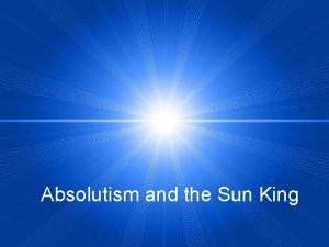 Absolutism and the Sun King What is Absolutism