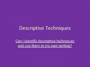 Descriptive Techniques Can I identify descriptive techniques and