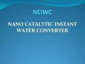 NCIWC NANO CATALYTIC INSTANT WATER CONVERTER NCIWC Our