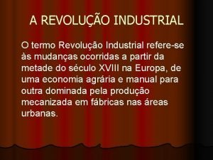 A REVOLUO INDUSTRIAL O termo Revoluo Industrial referese